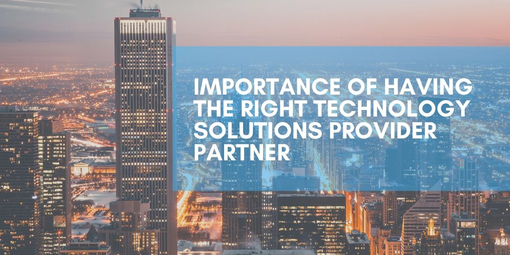IMPORTANCE OF HAVING THE RIGHT TECHNOLOGY SOLUTIONS PROVIDER PARTNER